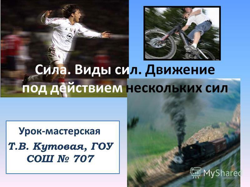 Урок-мастерская Т.В. Кутовая, ГОУ СОШ 707 Сила. Виды сил. Движение под действием нескольких сил