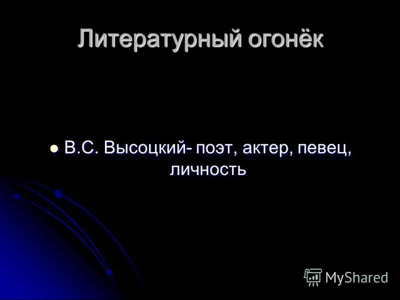 Литературный огонёк В.С. Высоцкий- поэт, актер, певец, личность В.С. Высоцкий- поэт, актер, певец, личность