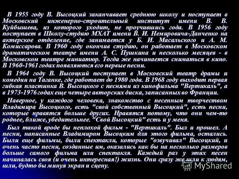 В 1955 году В. Высоцкий заканчивает среднюю школу и поступает в Московский инженерно-строительный институт имени В. В. Куйбышева, из которого уходит, не проучившись года. В 1956 году поступает в Школу-студию МХАТ имени В. И. Немировича-Данченко на ак