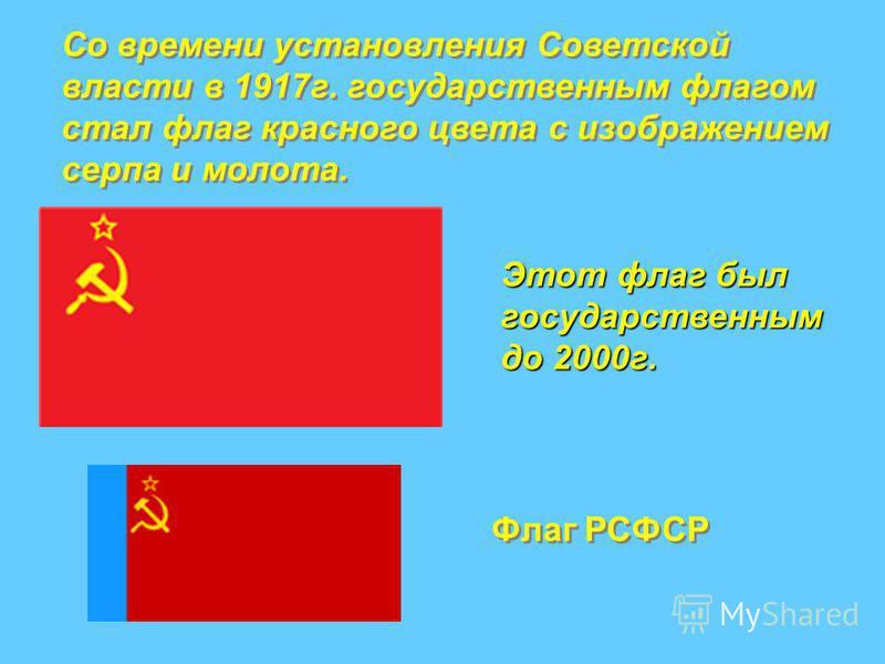 Со времени установления Советской власти в 1917 г. государственным флагом стал флаг красного цвета с изображением серпа и молота. Со времени установления Советской власти в 1917 г. государственным флагом стал флаг красного цвета с изображением серпа