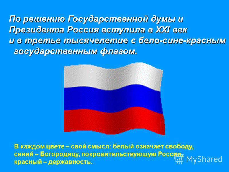 По решению Государственной думы и Президента Россия вступила в XXI век и в третье тысячелетие с бело-сине-красным государственным флагом. государственным флагом. В каждом цвете – свой смысл: белый означает свободу, синий – Богородицу, покровительству