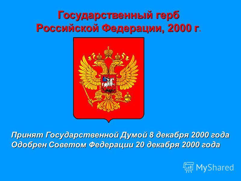 Государственный герб Российской Федерации, 2000 г Российской Федерации, 2000 г. Принят Государственной Думой 8 декабря 2000 года Одобрен Советом Федерации 20 декабря 2000 года