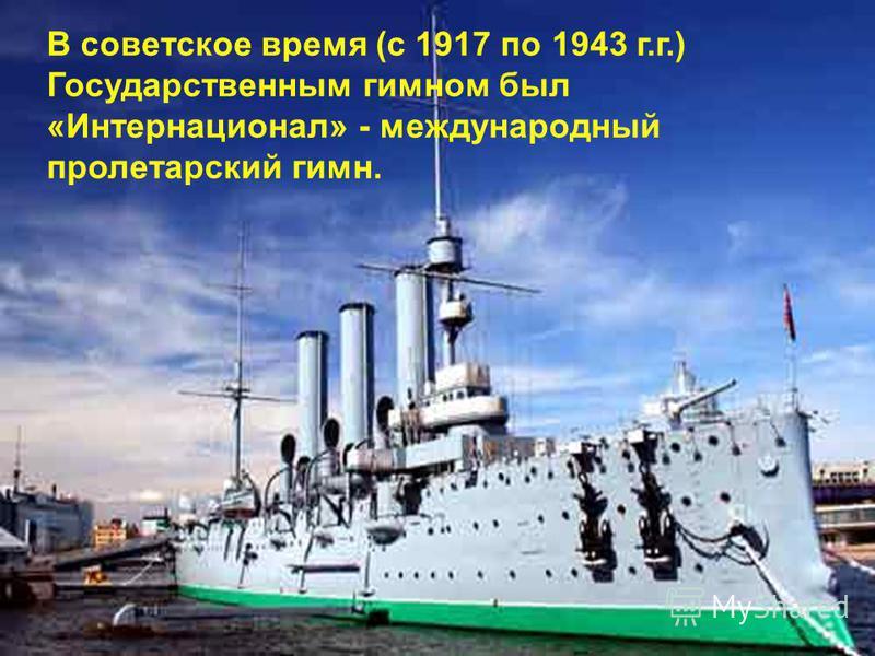 В советское время (с 1917 по 1943 г.г.) Государственным гимном был «Интернационал» - международный пролетарский гимн.