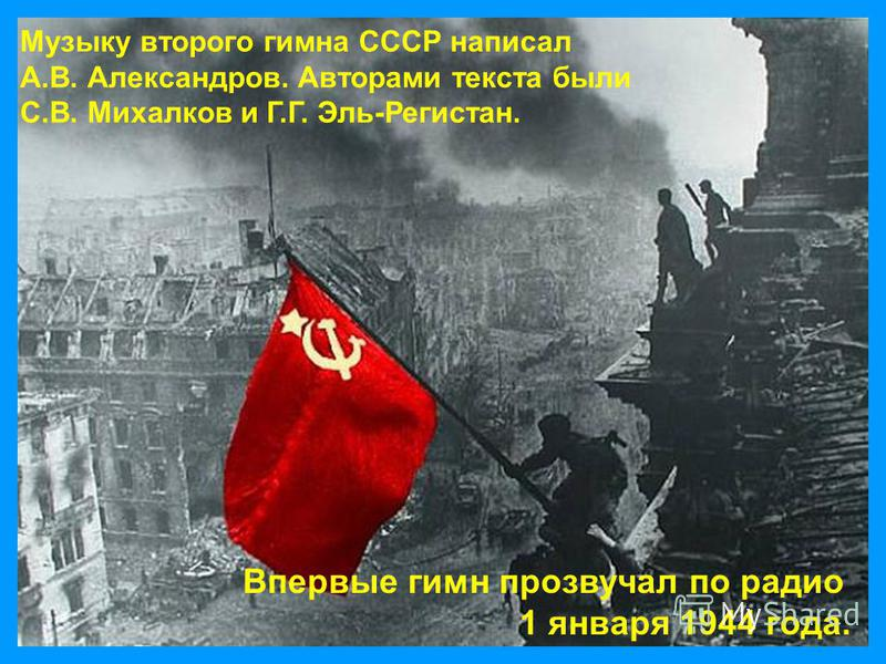 Музыку второго гимна СССР написал А.В. Александров. Авторами текста были С.В. Михалков и Г.Г. Эль-Регистан. Впервые гимн прозвучал по радио 1 января 1944 года.