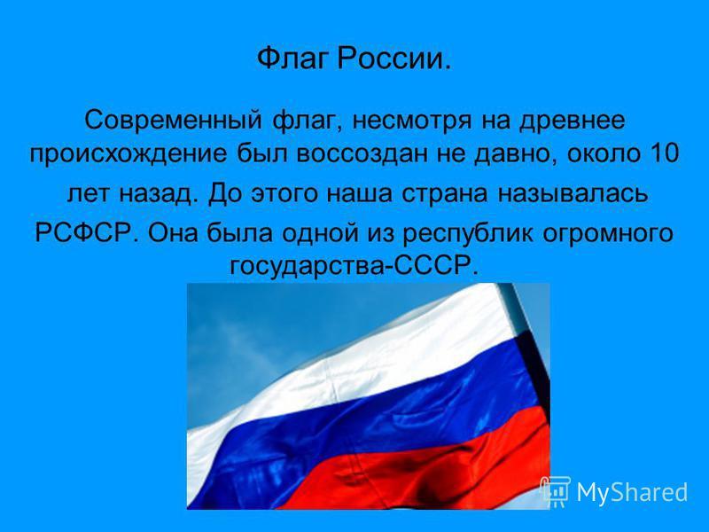 Флаг России. Современный флаг, несмотря на древнее происхождение был воссоздан не давно, около 10 лет назад. До этого наша страна называлась РСФСР. Она была одной из республик огромного государства-СССР.