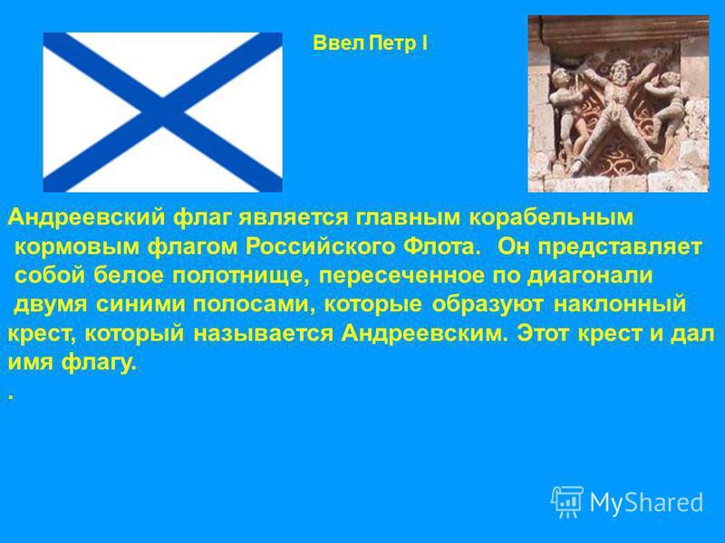 Андреевский флаг является главным корабельным кормовым флагом Российского Флота. Он представляет собой белое полотнище, пересеченное по диагонали двумя синими полосами, которые образуют наклонный крест, который называется Андреевским. Этот крест и да