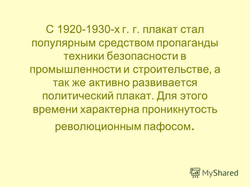 С 1920-1930-х г. г. плакат стал популярным средством пропаганды техники безопасности в промышленности и строительстве, а так же активно развивается политический плакат. Для этого времени характерна проникнутость революционным пафосом.