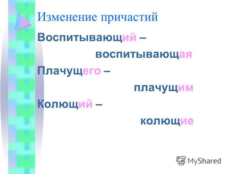 Изменение причастий Воспитывающий – воспитывающая Плачущего – плачущим Колющий – колющие
