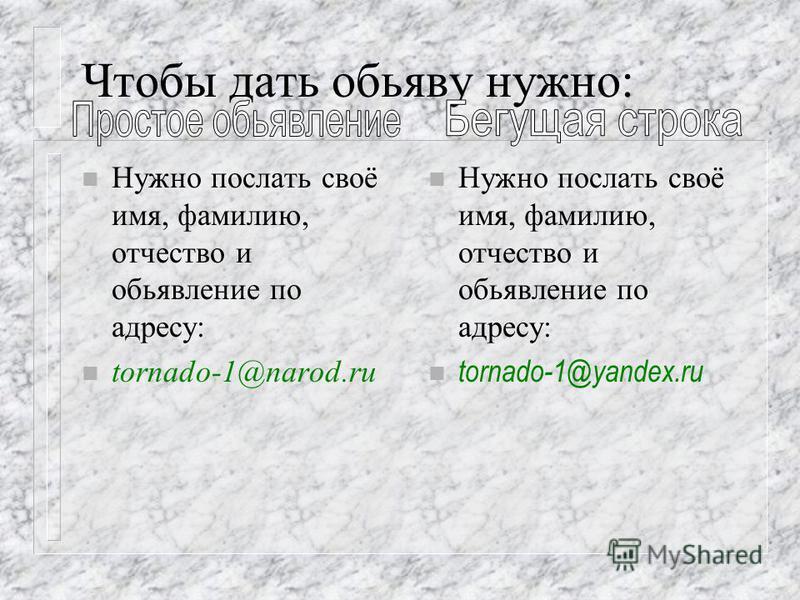 Чтобы дать обьяву нужно: n Нужно послать своё имя, фамилию, отчество и объявление по адресу: tornado-1@narod.ru n Нужно послать своё имя, фамилию, отчество и объявление по адресу: n tornado-1@yandex.ru