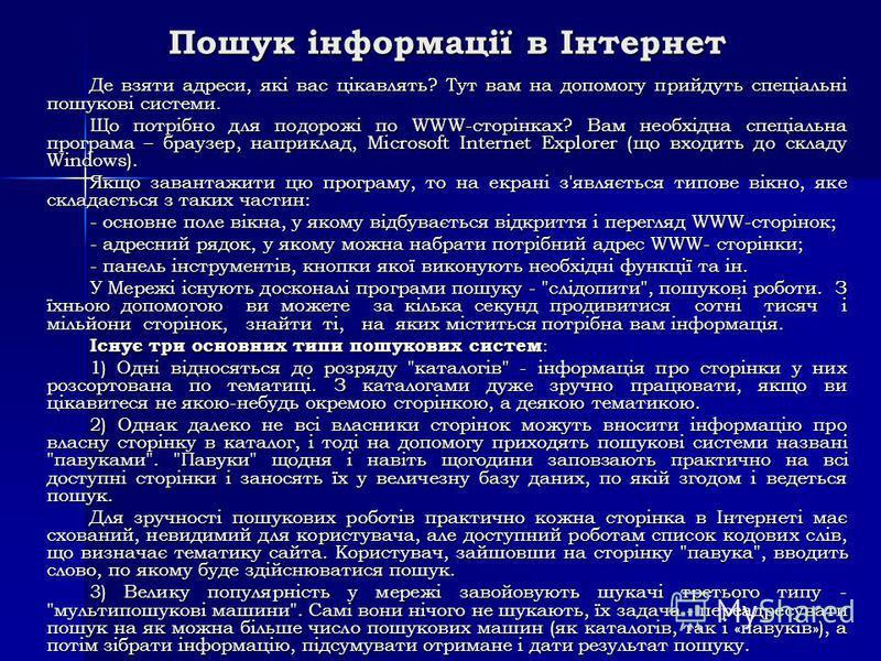 Пошук інформації в Інтернет Де взяти адреси, які вас цікавлять? Тут вам на допомогу прийдуть спеціальні пошукові системи. Що потрібно для подорожі по WWW-сторінках? Вам необхідна спеціальна програма – браузер, наприклад, Microsoft Internet Explorer (