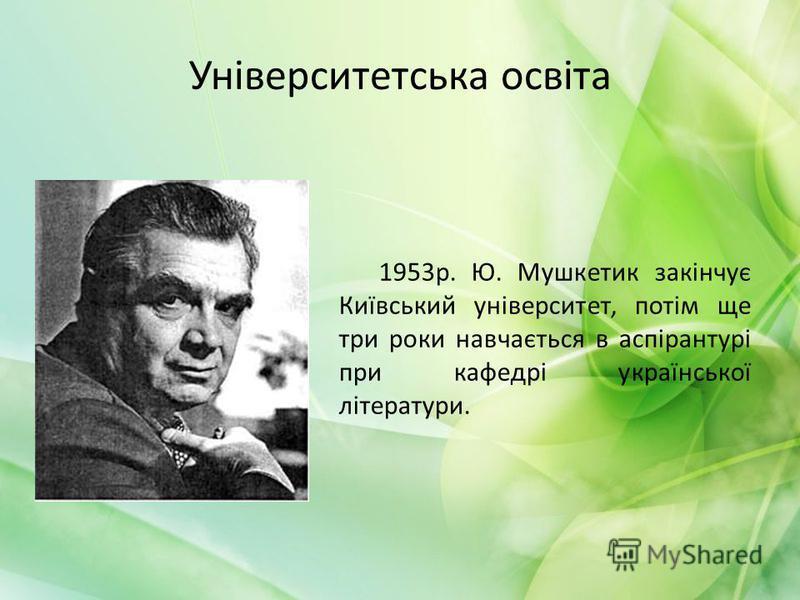 Університетська освіта 1953р. Ю. Мушкетик закінчує Київський університет, потім ще три роки навчається в аспірантурі при кафедрі української літератури.