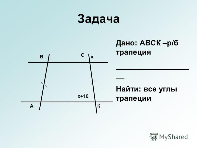 Задача А В С К х х+10 Дано: АВСК –р/б трапеция _________________ __ Найти: все углы трапеции