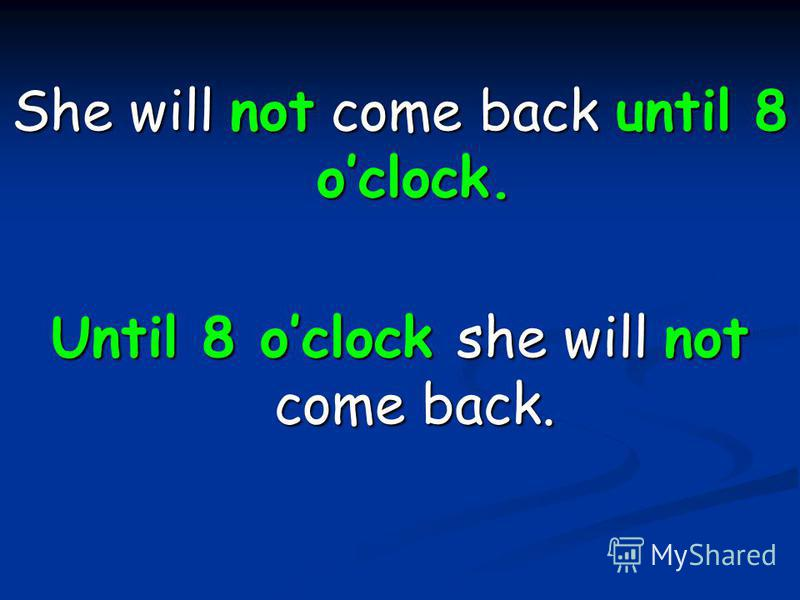 She will not come back until 8 oclock. Until 8 oclock she will not come back.