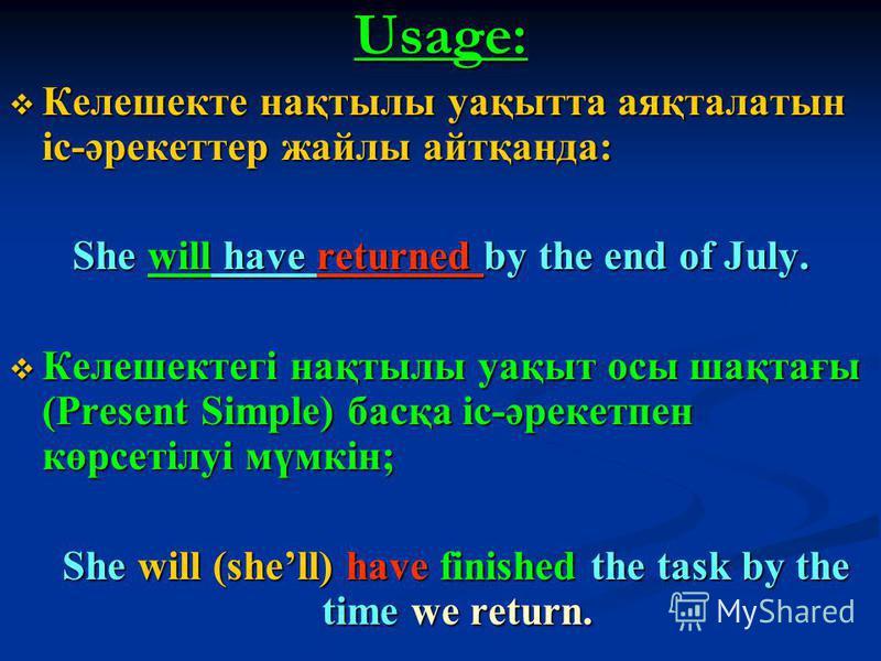 Usage: Келешекте нақтылы уақытта аяқталатын іс-әрекеттер жайлы айтқанда: Келешекте нақтылы уақытта аяқталатын іс-әрекеттер жайлы айтқанда: She will have returned by the end of July. Келешектегі нақтылы уақыт осы шақтағы (Present Simple) басқа іс-әрек