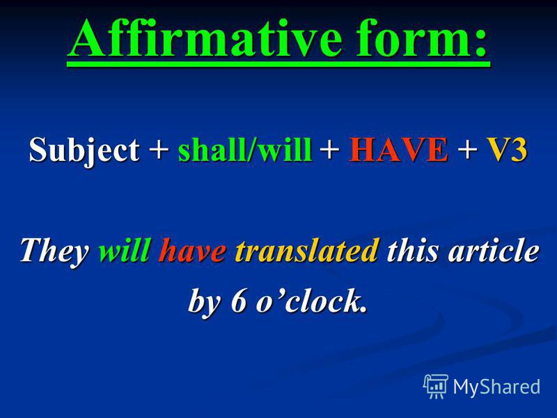 Affirmative form: Subject + shall/will + HAVE + V3 They will have translated this article by 6 oclock.
