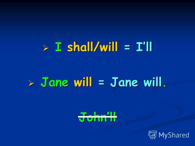 I shall/will = Ill I shall/will = Ill Jane will = Jane will. Jane will = Jane will.Johnll