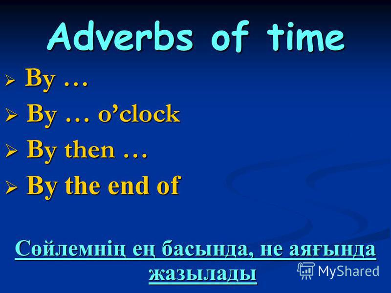 Adverbs of time By … By … By … oclock By … oclock By then … By then … By the end of By the end of Сөйлемнің ең басында, не аяғында жазылады