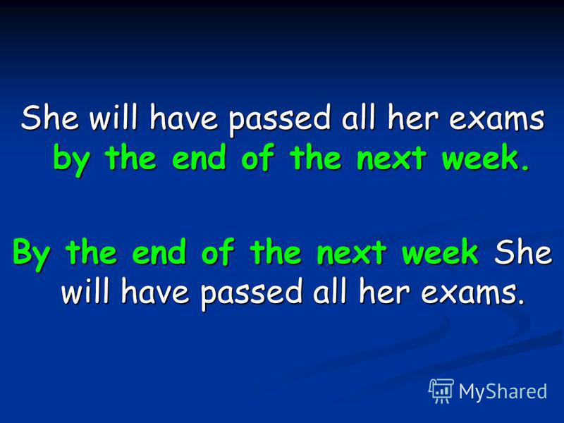 She will have passed all her exams by the end of the next week. By the end of the next week She will have passed all her exams.