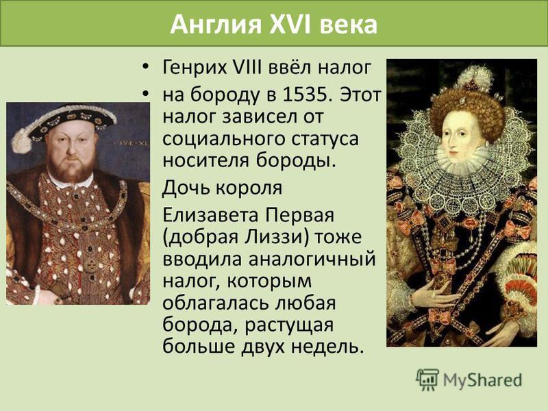 Англия XVI века Генрих VIII ввёл налог на бороду в 1535. Этот налог зависел от социального статуса носителя бороды. Дочь короля Елизавета Первая (добрая Лиззи) тоже вводила аналогичный налог, которым облагалась любая борода, растущая больше двух неде