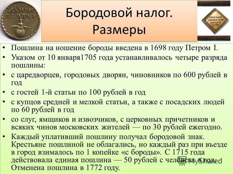 Бородовой налог. Размеры Пошлина на ношение бороды введена в 1698 году Петром I. Указом от 10 января 1705 года устанавливалось четыре разряда пошлины: с царедворцев, городовых дворян, чиновников по 600 рублей в год с гостей 1-й статьи по 100 рублей в