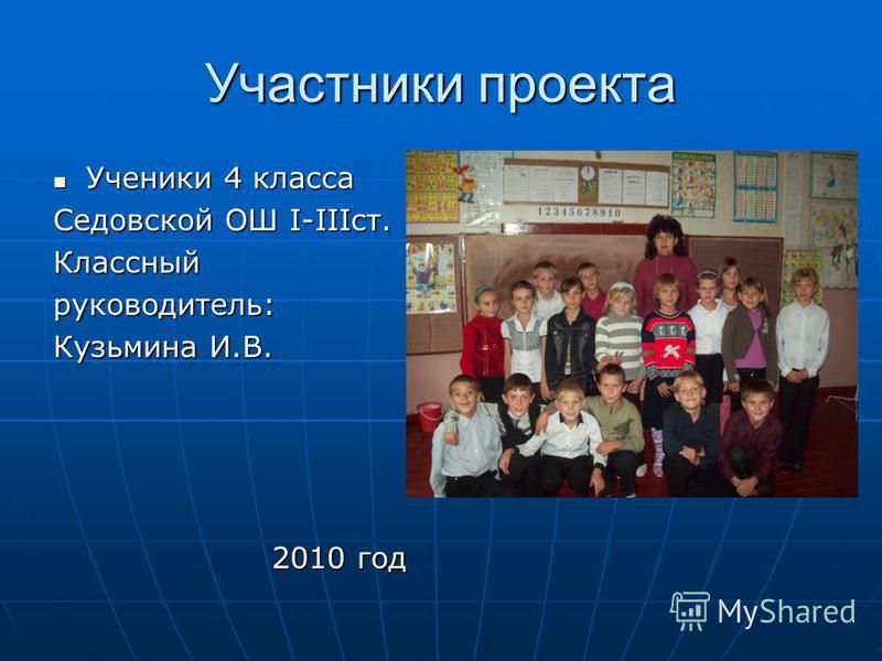 Участники проекта Ученики 4 класса Ученики 4 класса Седовской ОШ І-ІІІст. Классныйруководитель: Кузьмина И.В. 2010 год 2010 год