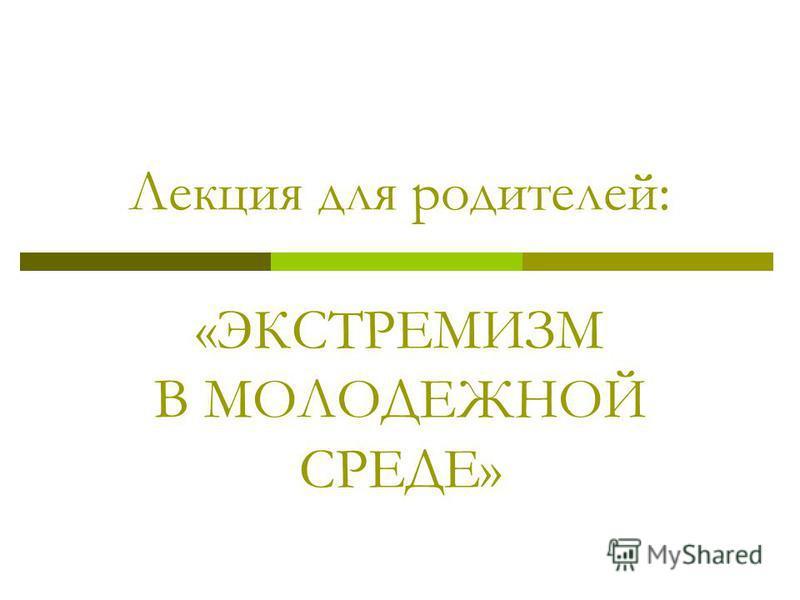 Лекция для родителей: «ЭКСТРЕМИЗМ В МОЛОДЕЖНОЙ СРЕДЕ»