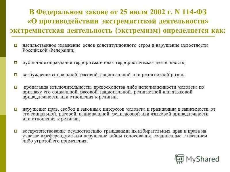 В Федеральном законе от 25 июля 2002 г. N 114-ФЗ «О противодействии экстремистской деятельности» экстремистская деятельность (экстремизм) определяется как: насильственное изменение основ конституционного строя и нарушение целостности Российской Федер