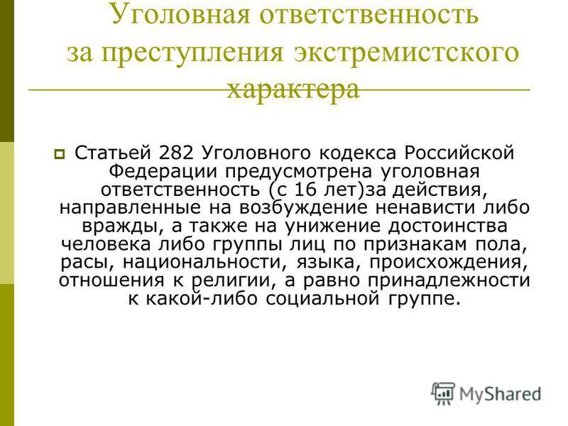Уголовная ответственность за преступления экстремистского характера Статьей 282 Уголовного кодекса Российской Федерации предусмотрена уголовная ответственность (с 16 лет)за действия, направленные на возбуждение ненависти либо вражды, а также на униже
