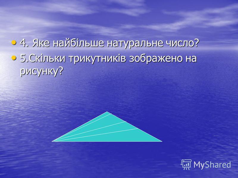 4. Яке найбільше натуральне число? 4. Яке найбільше натуральне число? 5.Скільки трикутників зображено на рисунку? 5.Скільки трикутників зображено на рисунку?