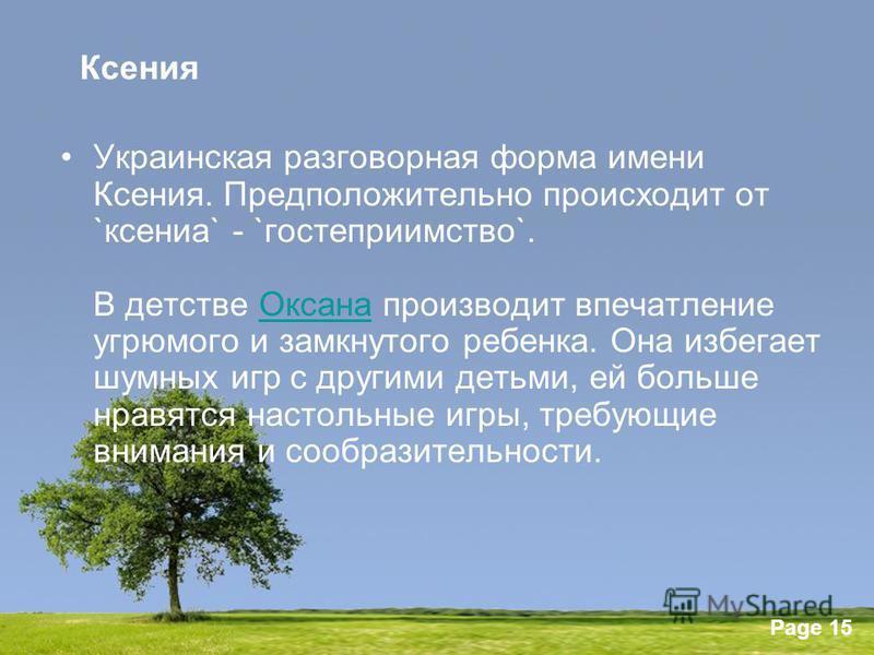 Powerpoint Templates Page 15 Ксения Украинская разговорная форма имени Ксения. Предположительно происходит от `ксения` - `гостеприимство`. В детстве Оксана производит впечатление угрюмого и замкнутого ребенка. Она избегает шумных игр с другими детьми