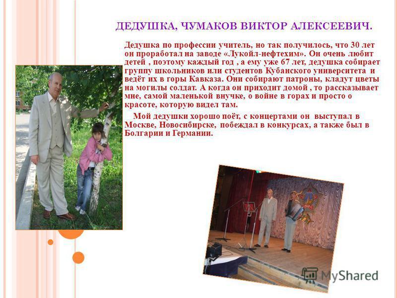 ДЕДУШКА, ЧУМАКОВ ВИКТОР АЛЕКСЕЕВИЧ. Дедушка по профессии учитель, но так получилось, что 30 лет он проработал на заводе «Лукойл-нефтехим». Он очень любит детей, поэтому каждый год, а ему уже 67 лет, дедушка собирает группу школьников или студентов Ку