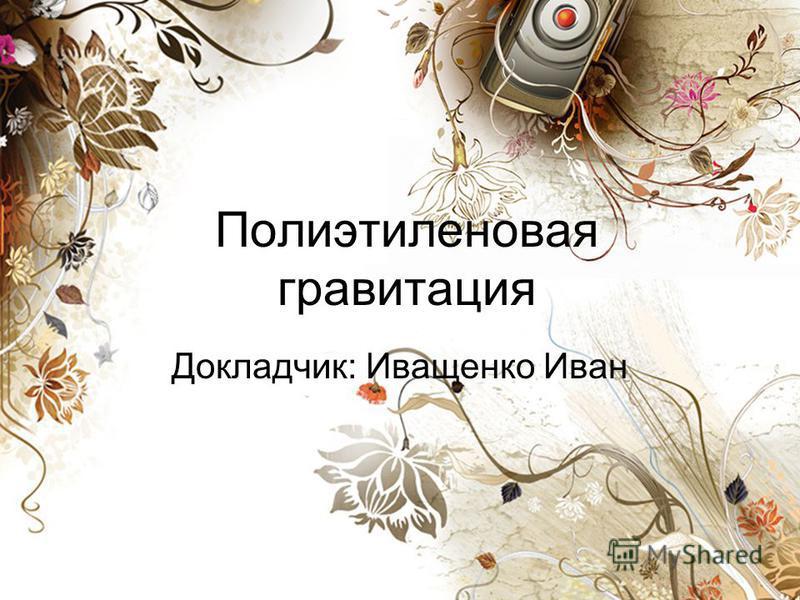 Полиэтиленовая гравитация Докладчик: Иващенко Иван