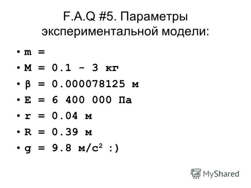 F.A.Q #5. Параметры экспериментальной модели: m = M = 0.1 - 3 кг β = 0.000078125 м E = 6 400 000 Па r = 0.04 м R = 0.39 м g = 9.8 м/с 2 :)