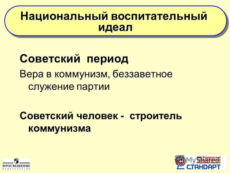 Советский период Вера в коммунизм, беззаветное служение партии Советский человек - строитель коммунизма Национальный воспитательный идеал идеал