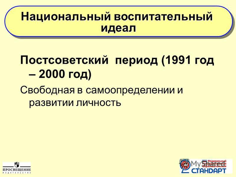 Постсоветский период (1991 год – 2000 год) Свободная в самоопределении и развитии личность Национальный воспитательный идеал идеал