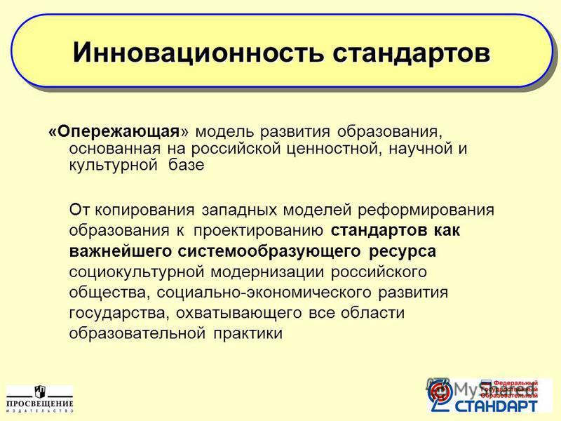 «Опережающая» модель развития образования, основанная на российской ценностной, научной и культурной базе От копирования западных моделей реформирования образования к проектированию стандартов как важнейшего системообразующего ресурса социокультурной