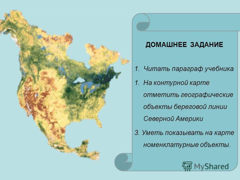 ДОМАШНЕЕ ЗАДАНИЕ 1. Читать параграф учебника 1. На контурной карте отметить географические объекты береговой линии Северной Америки 3. Уметь показывать на карте номенклатурные объекты.