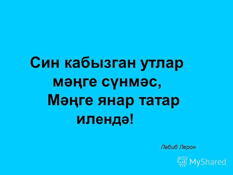Син кабызган утлар мәңге сүнмәс, Мәңге янар татар ил ендә! Ләбиб Лерон