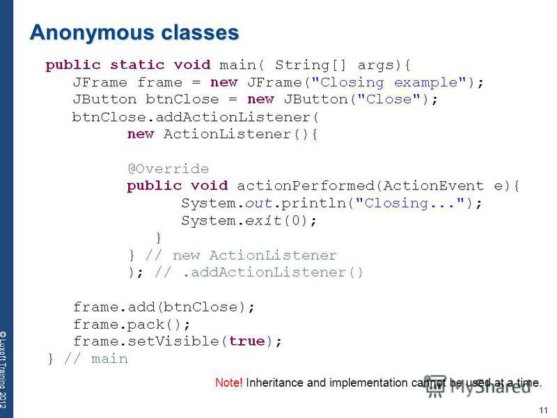11 © Luxoft Training 2012 Anonymous classes Note! Inheritance and implementation cannot be used at a time.
