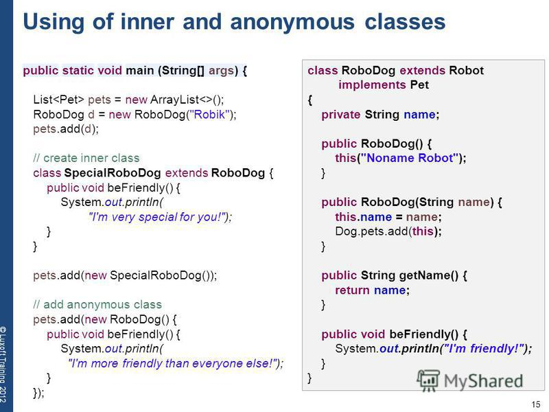 15 © Luxoft Training 2012 Using of inner and anonymous classes public static void main (String[] args) { List pets = new ArrayList<>(); RoboDog d = new RoboDog(