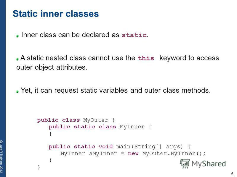 6 © Luxoft Training 2012 Static inner classes Inner class can be declared as static. A static nested class cannot use the this keyword to access outer object attributes. Yet, it can request static variables and outer class methods.