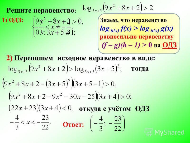 Решите неравенство : 1) ОДЗ: 2) Перепишем исходное неравенство в виде: Знаем, что неравенство log h(x) f(x) > log h(x) g(x) равносильно неравенству (f – g)(h – 1) > 0 на ОДЗ тогда откуда с учётом ОДЗ Ответ: