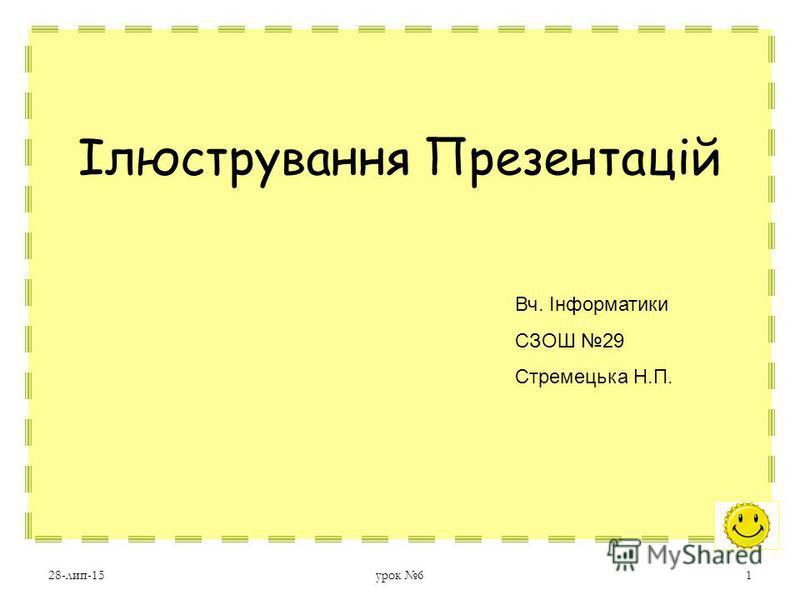 28-лип-15урок 61 Ілюстрування Презентацій Вч. Інформатики СЗОШ 29 Стремецька Н.П.