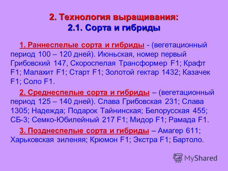 2. Технология выращивания: 2.1. Сорта и гибриды 1. Раннеспелые сорта и гибриды - (вегетационный период 100 – 120 дней). Июньская, номер первый Грибовский 147, Скороспелая Трансформер F1; Крафт F1; Малахит F1; Старт F1; Золотой гектар 1432; Казачек F1