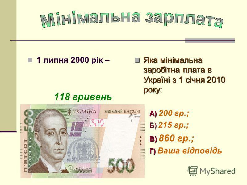 1 липня 2000 рік – 118 гривень Яка мінімальна заробітна плата в Україні з 1 січня 2010 року: Яка мінімальна заробітна плата в Україні з 1 січня 2010 року: А) А) 200 гр.; Б) Б) 215 гр.; В) В) 860 гр.; Г) Г) Ваша відповідь