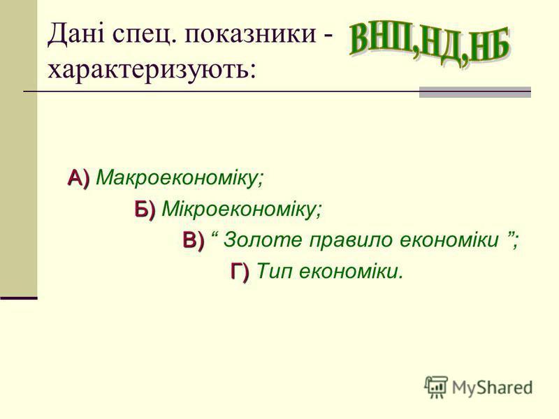 Дані спец. показники - характеризують: А) А) Макроекономіку; Б) Б) Мікроекономіку; В) В) Золоте правило економіки ; Г) Г) Тип економіки.