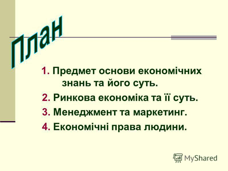 1. Предмет основи економічних знань та його суть. 2. Ринкова економіка та її суть. 3. Менеджмент та маркетинг. 4. Економічні права людини.