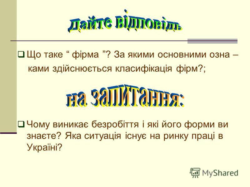 Що таке фірма ? За якими основними озна – ками здійснюється класифікація фірм?; Чому виникає безробіття і які його форми ви знаєте? Яка ситуація існує на ринку праці в Україні?