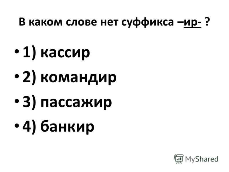 В каком слове нет суффикса –ир- ? 1) кассир 2) командир 3) пассажир 4) банкир