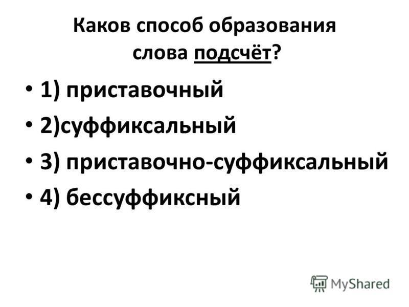Каков способ образования слова подсчёт? 1) приставочный 2)суффиксальный 3) приставочно-суффиксальный 4) бессуффиксный